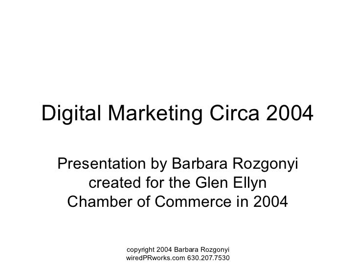 Digital Marketing Circa 2004 Presentation by Barbara Rozgonyi     created for the Glen Ellyn  Chamber of Commerce in 2004 ...