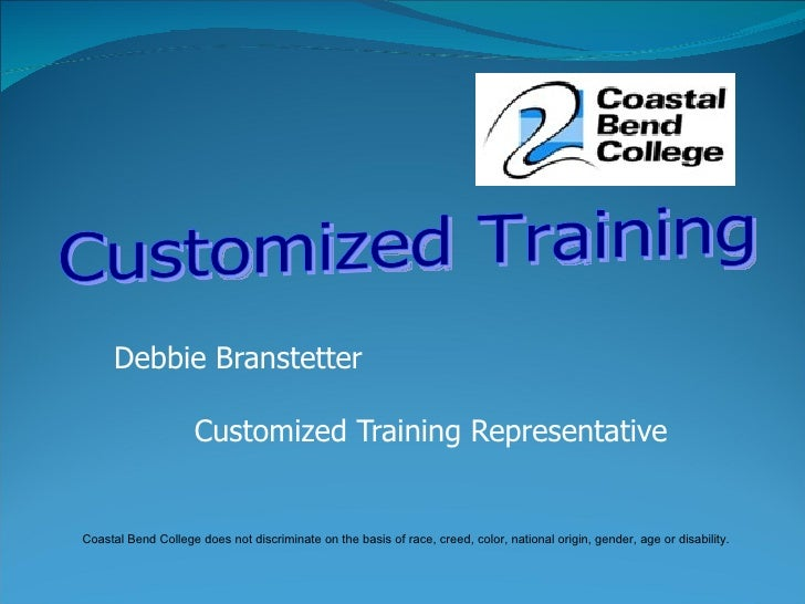 Debbie Branstetter Customized Training Representative Customized Training  Coastal Bend College does not discriminate on t...