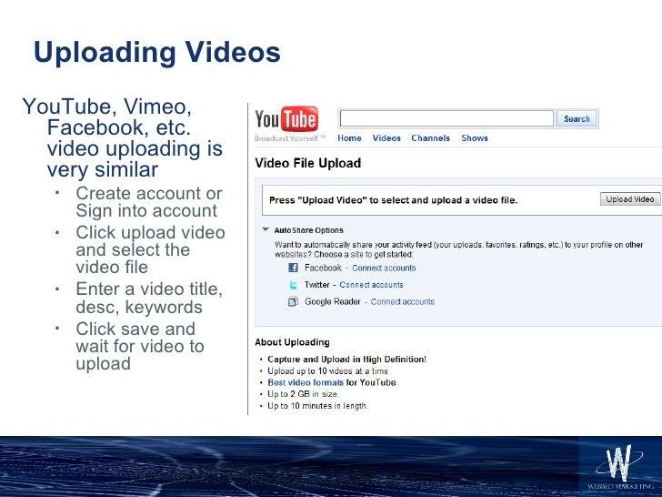 Uploading Videos <ul><li>YouTube, Vimeo, Facebook, etc. video uploading is very similar </li></ul><ul><ul><li>Create accou...