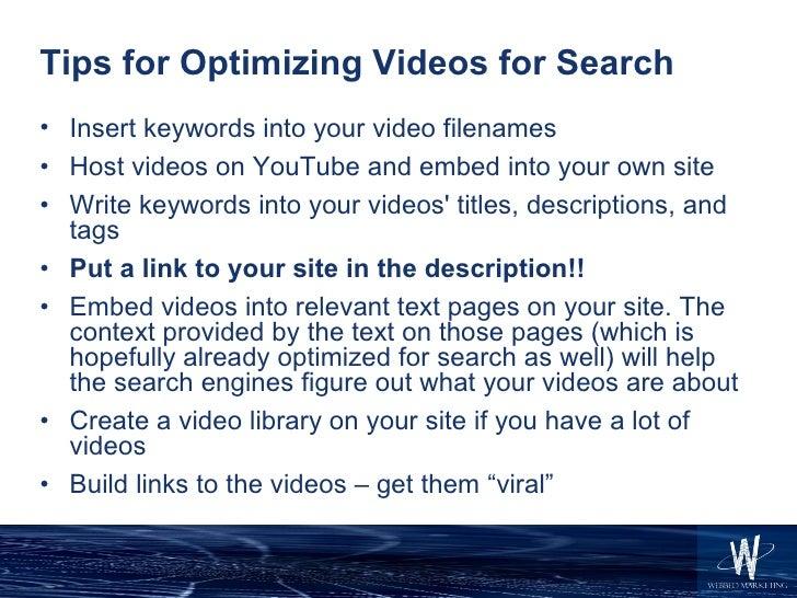 Tips for Optimizing Videos for Search <ul><li>Insert keywords into your video filenames </li></ul><ul><li>Host videos on Y...