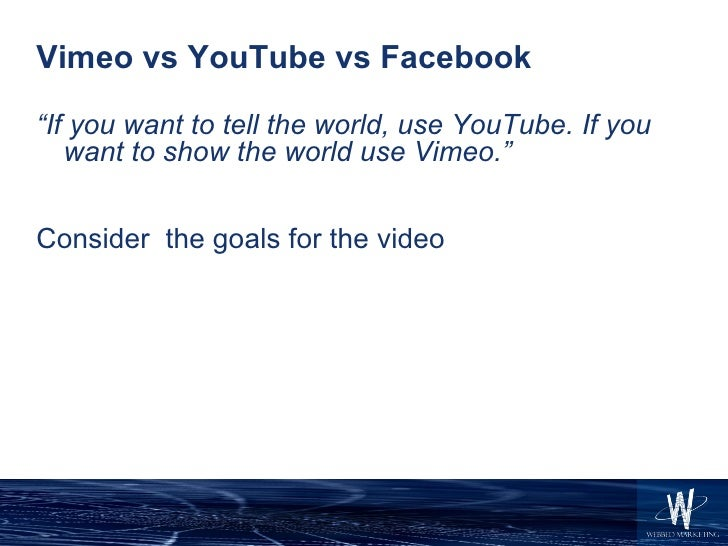 """Vimeo vs YouTube vs Facebook <ul><li>"""" If you want to tell the world, use YouTube. If you want to show the world use Vimeo..."""