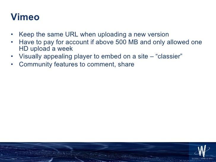 Vimeo <ul><li>Keep the same URL when uploading a new version </li></ul><ul><li>Have to pay for account if above 500 MB and...
