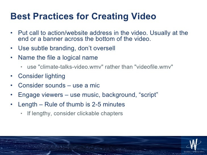 Best Practices for Creating Video <ul><li>Put call to action/website address in the video. Usually at the end or a banner ...