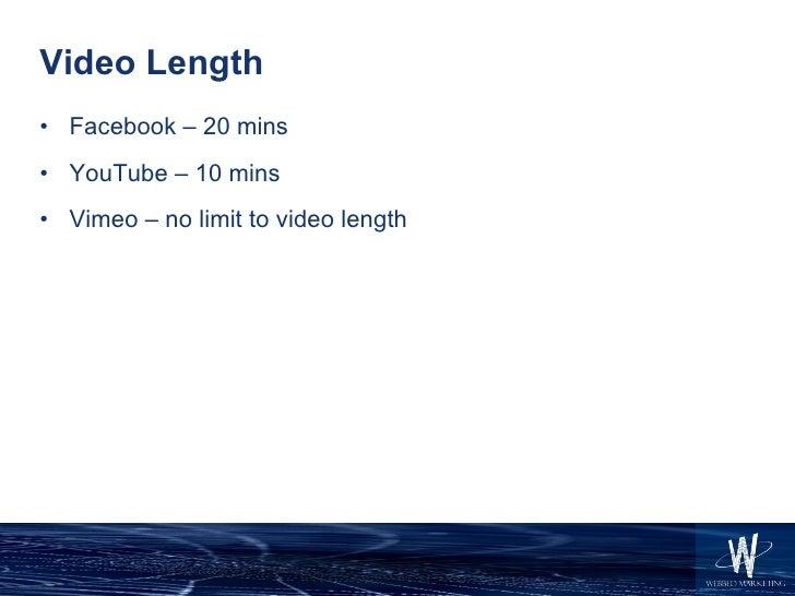 Video Length <ul><li>Facebook – 20 mins </li></ul><ul><li>YouTube – 10 mins </li></ul><ul><li>Vimeo – no limit to video le...