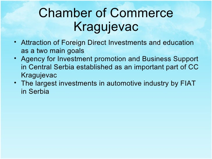 Chamber of Commerce Kragujevac <ul><ul><li>Attraction of Foreign Direct Investments and education as a two main goals </li...