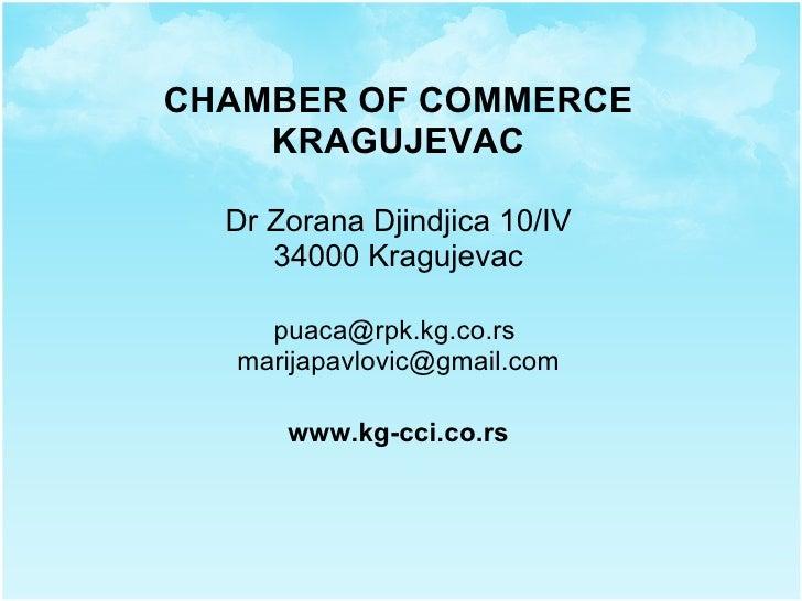 CHAMBER OF COMMERCE KRAGUJEVAC Dr Zorana Djindjica 10/IV 34000 Kragujevac puaca@rpk.kg.co.rs  [email_address] www.kg-cci.c...