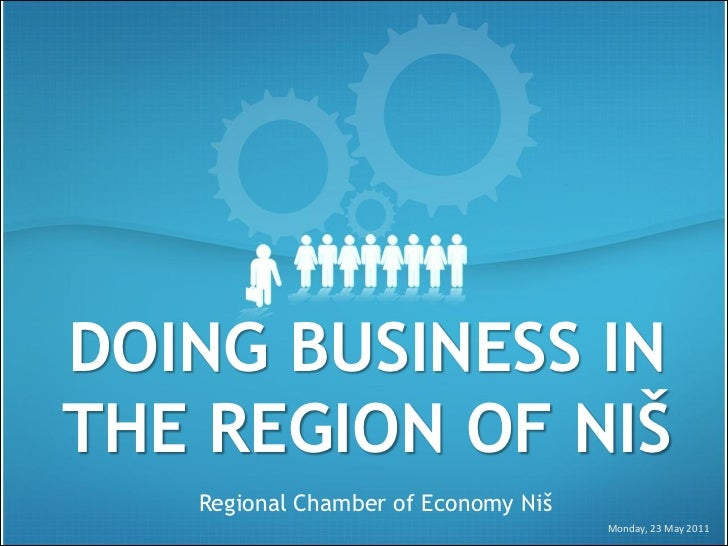 DOING BUSINESS INTHE REGION OF NIŠ   Regional Chamber of Economy Niš                                     Monday, 23 May 2011