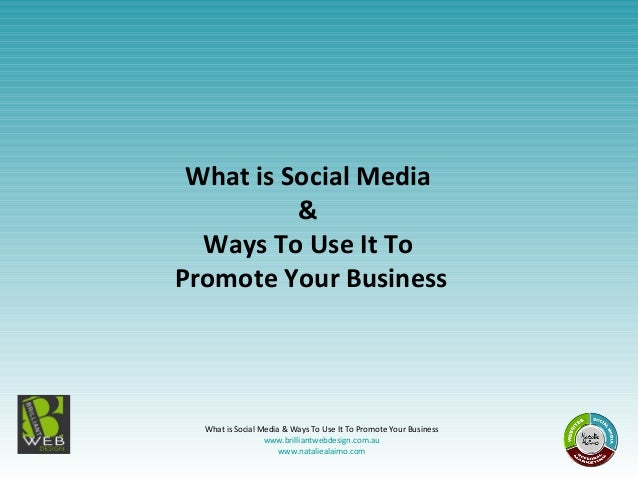 What is Social Media & Ways To Use It To Promote Your Business www.brilliantwebdesign.com.au www.nataliealaimo.com What is...