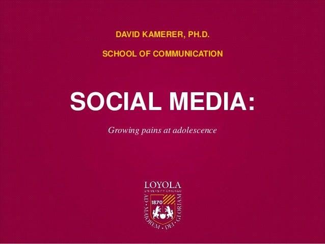 Growing pains at adolescence DAVID KAMERER, PH.D. SCHOOL OF COMMUNICATION SOCIAL MEDIA: