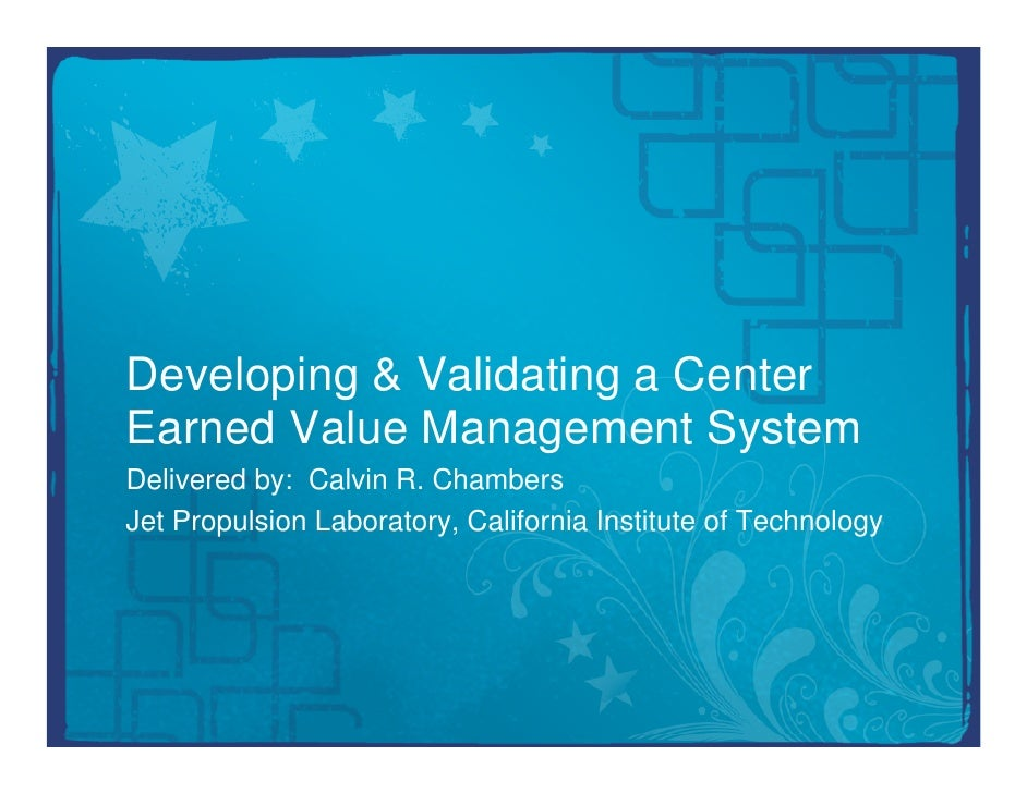 Developing & Validating a CenterEarned Value Management SystemDelivered by: Calvin R. ChambersJet Propulsion Laboratory, C...