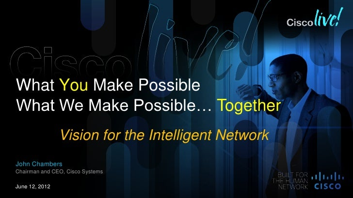 What You Make PossibleWhat We Make Possible… Together                Vision for the Intelligent NetworkJohn ChambersChairm...