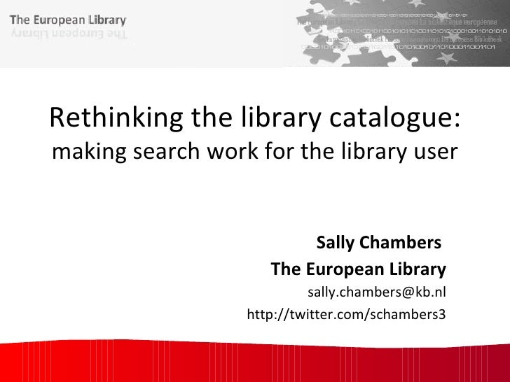 Rethinking the library catalogue: making search work for the library user Sally Chambers  The European Library [email_addr...