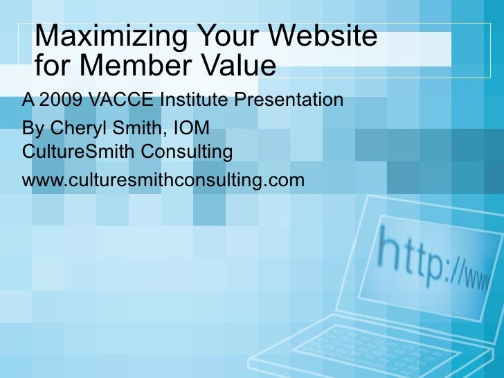 Maximizing Your Website  for Member Value A 2009 VACCE Institute Presentation By Cheryl Smith, IOM CultureSmith Consulting...