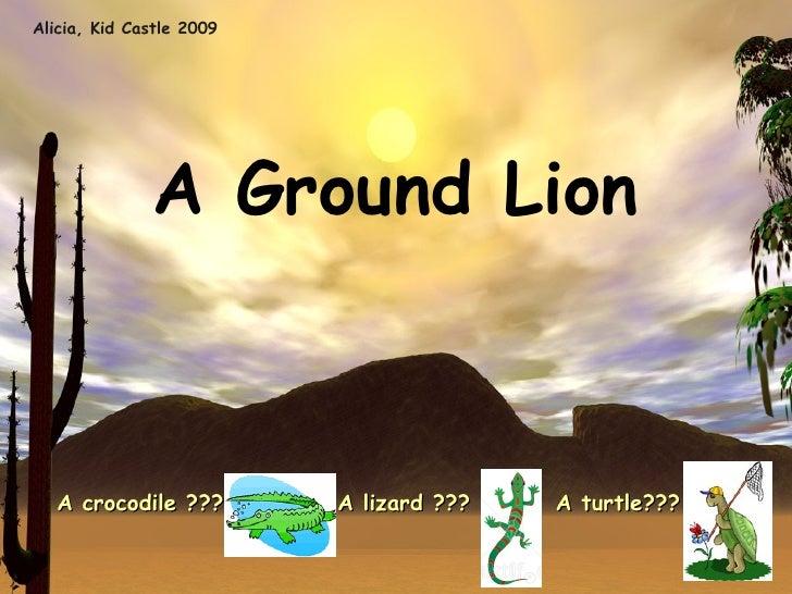 Alicia, Kid Castle 2009 <ul><li>A Ground Lion </li></ul><ul><li>A crocodile ???  A lizard ???  A turtle??? </li></ul>