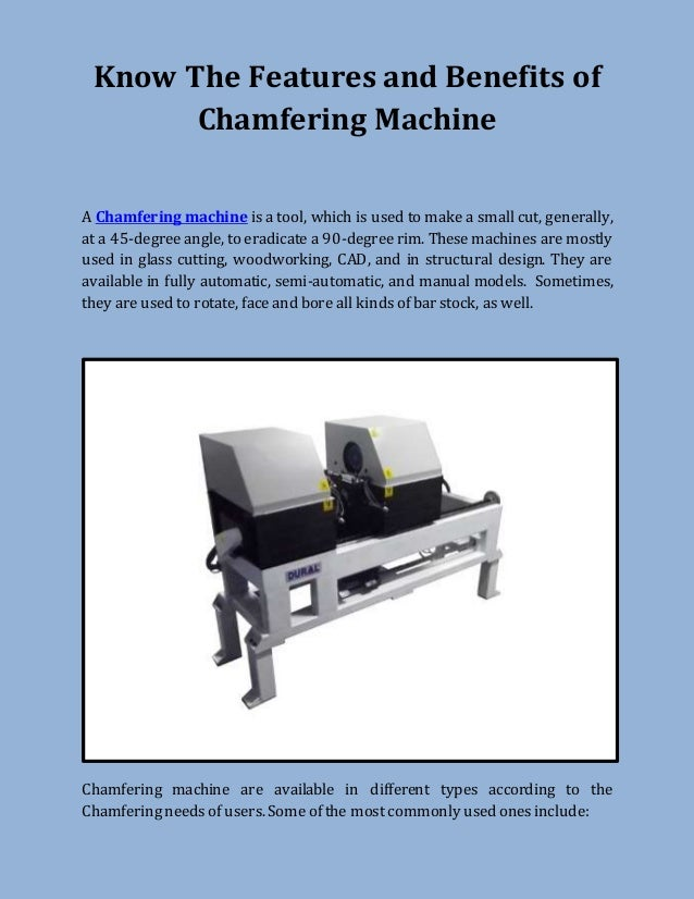 Know The Features and Benefits of Chamfering Machine A Chamfering machine is a tool, which is used to make a small cut, ge...