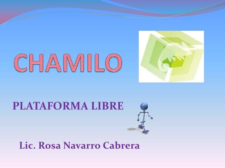 CHAMILO<br />PLATAFORMA LIBRE<br />Lic. Rosa Navarro Cabrera<br />