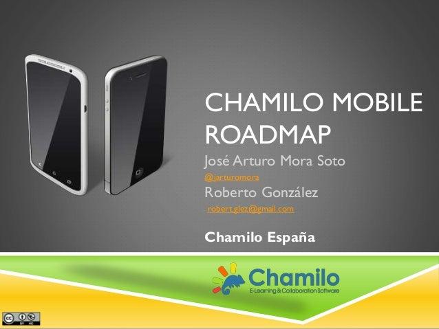 CHAMILO MOBILE ROADMAP José Arturo Mora Soto @jarturomora  Roberto González robert.glez@gmail.com  Chamilo España