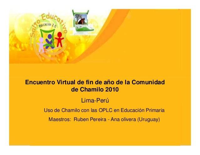 Encuentro Virtual de fin de año de la Comunidad               de Chamilo 2010                     Lima-Perú      Uso de Ch...