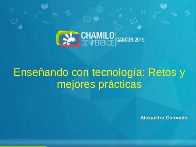 Enseñando con tecnología: Retos y mejores prácticas Alexandro Colorado