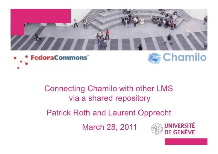 Connecting Chamilo with other LMS     via a shared repositoryPatrick Roth and Laurent Opprecht         March 28, 2011