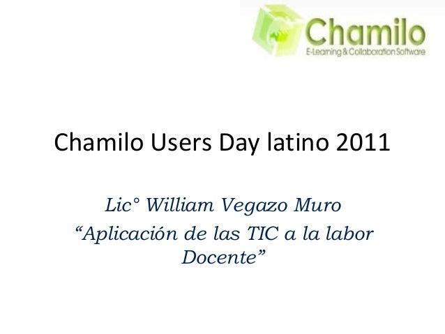 """Chamilo Users Day latino 2011 Lic° William Vegazo Muro """"Aplicación de las TIC a la labor Docente"""""""