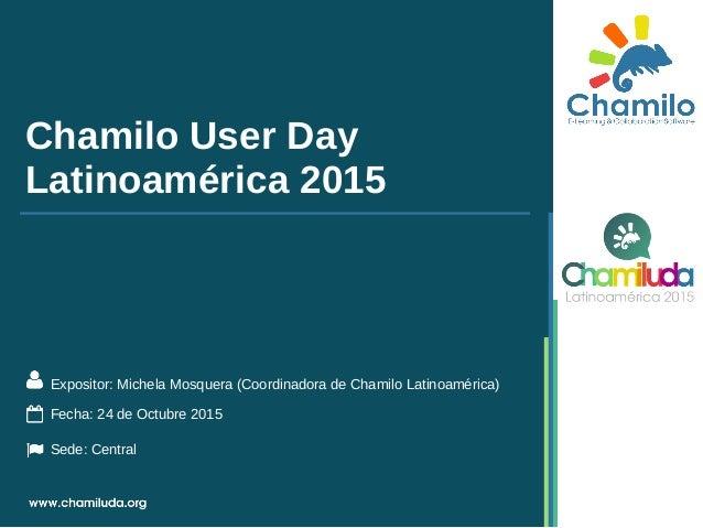 Chamilo User Day Latinoamérica 2015 Expositor: Michela Mosquera (Coordinadora de Chamilo Latinoamérica) Fecha: 24 de Octub...