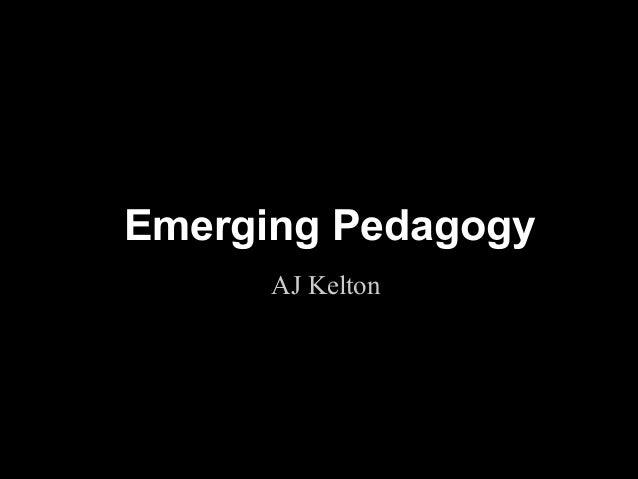 Emerging Pedagogy      AJ Kelton                    !1