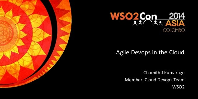 Agile Devops in the Cloud Chamith J Kumarage Member, Cloud Devops Team WSO2