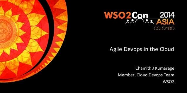 Agile Devops in the Cloud Chamith J Kumarage Member, Cloud Devops Team WSO2