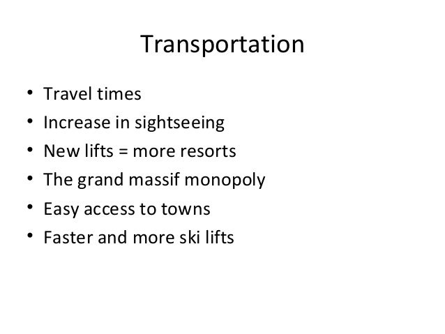 Transportation• Travel times• Increase in sightseeing• New lifts = more resorts• The grand massif monopoly• Easy access to...