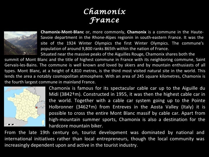 Chamonix France Chamonix-Mont-Blanc  or, more commonly,  Chamonix  is a  commune  in the  Haute-Savoie department  in the ...