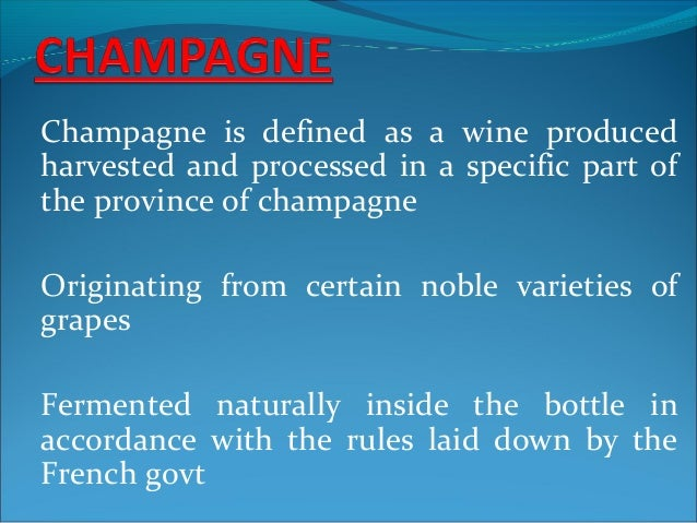 Champagne is defined as a wine produced harvested and processed in a specific part of the province of champagne Originatin...