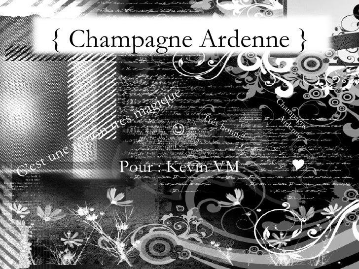 { Champagne Ardenne } Pour : Kevin VM Champagne Ardenne C'est une region tres magique  Trés bonne! 