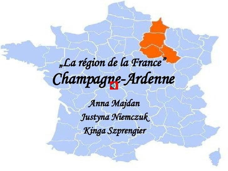""""""" La région de la France""""   Champagne-Ardenne   Anna Majdan Justyna Niemczuk Kinga Szprengier"""