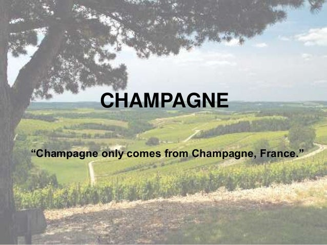 """CHAMPAGNE """"Champagne only comes from Champagne, France."""""""