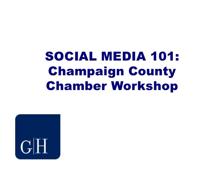 SOCIAL MEDIA 101:Champaign CountyChamber Workshop