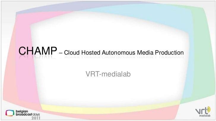 VRT-medialab<br />CHAMP – Cloud HostedAutonomous Media Production<br />