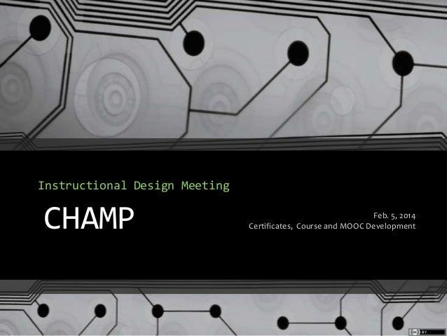 Instructional Design Meeting  CHAMP  Feb. 5, 2014 Certificates, Course and MOOC Development