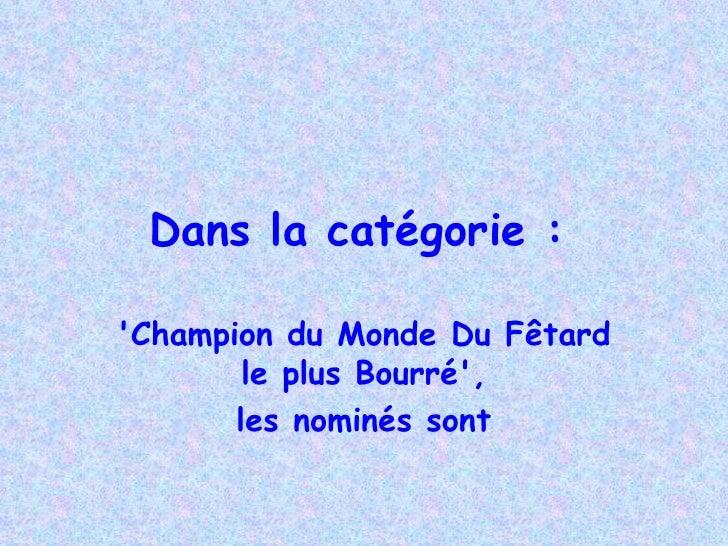 Dans la catégorie :   'Champion du Monde Du  Fêtard le plus Bourré', les nominés sont