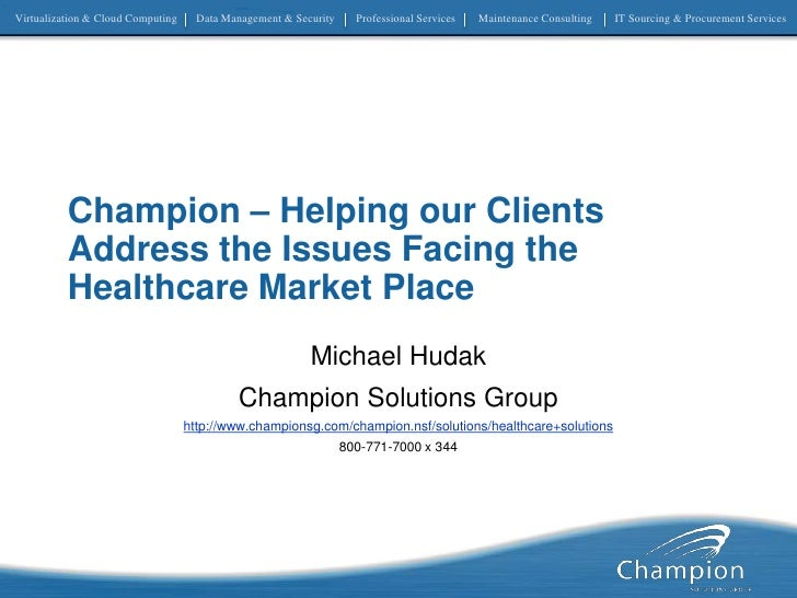 Champion – Helping our Clients Address the Issues Facing the Healthcare Market Place<br />Michael Hudak<br />Champion Solu...