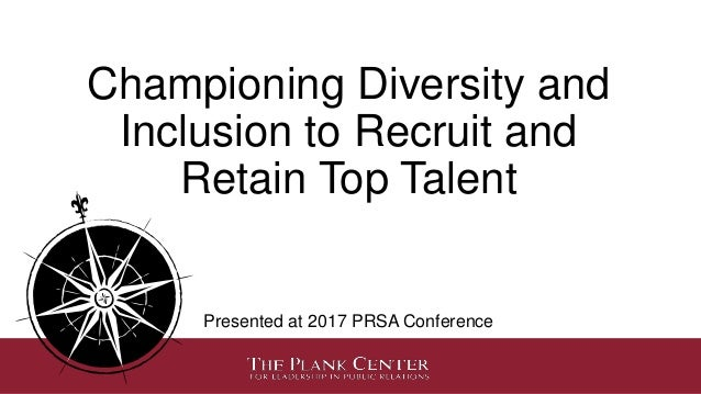 Championing Diversity and Inclusion to Recruit and Retain Top Talent Presented at 2017 PRSA Conference