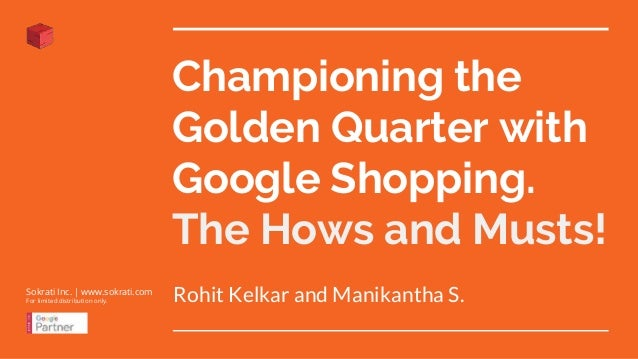 Championing the Golden Quarter with Google Shopping. The Hows and Musts! Rohit Kelkar and Manikantha S.Sokrati Inc. | www....