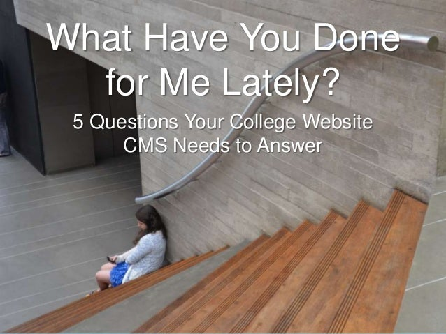 What Have You Done for Me Lately? 5 Questions Your College Website CMS Needs to Answer