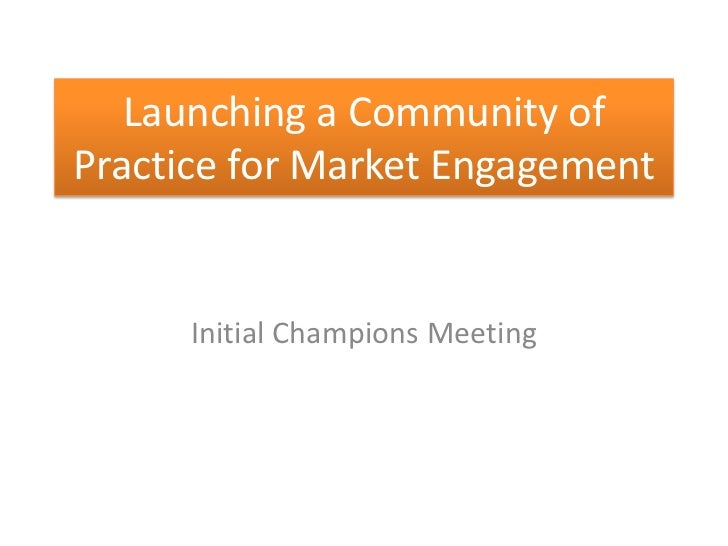 Launching a Community ofPractice for Market Engagement      Initial Champions Meeting