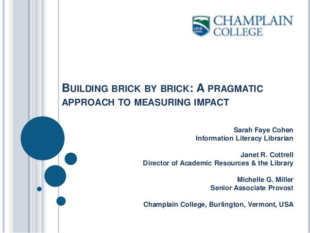 BUILDING BRICK BY BRICK: A PRAGMATIC APPROACH TO MEASURING IMPACT Sarah Faye Cohen Information Literacy Librarian Janet R....