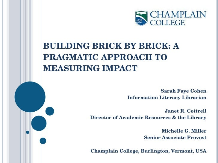 BUILDING BRICK BY BRICK: A PRAGMATIC APPROACH TO MEASURING IMPACT  Sarah Faye Cohen Information Literacy Librarian Janet R...