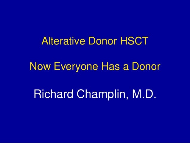 Alterative Donor HSCT Now Everyone Has a Donor Richard Champlin, M.D.
