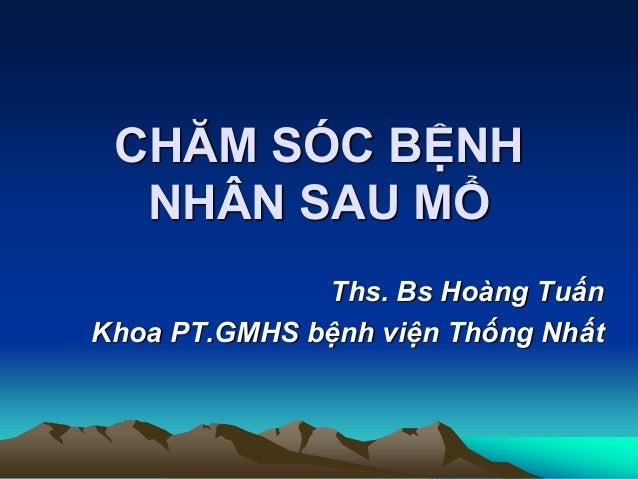 CHĂM SÓC BỆNH NHÂN SAU MỔ Ths. Bs Hoàng Tuấn Khoa PT.GMHS bệnh viện Thống Nhất