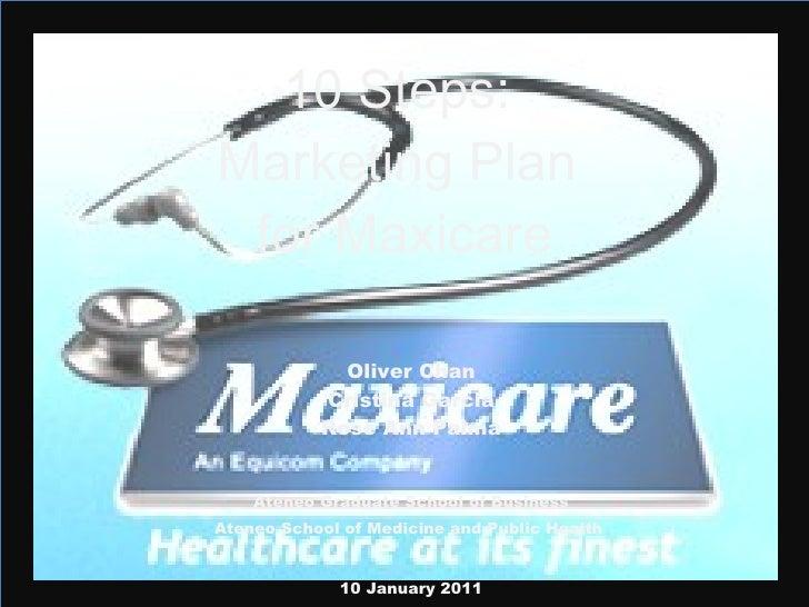 10 Steps:  Marketing Plan  for Maxicare Oliver Chan Cristina Garcia Rose Ann Palma Ateneo Graduate School of Business Aten...