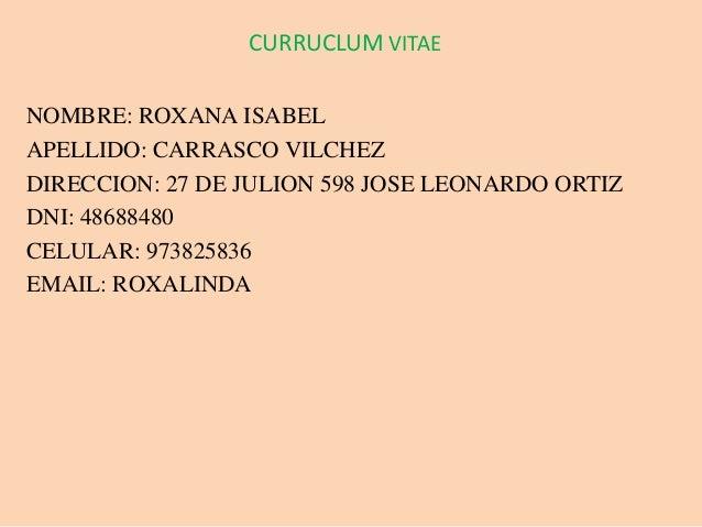 CURRUCLUM VITAE NOMBRE: ROXANA ISABEL APELLIDO: CARRASCO VILCHEZ DIRECCION: 27 DE JULION 598 JOSE LEONARDO ORTIZ DNI: 4868...